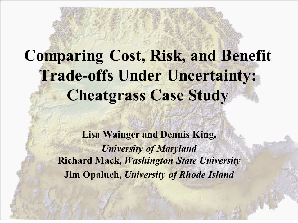 Comparing Cost, Risk, and Benefit Trade-offs Under Uncertainty: Cheatgrass Case Study Lisa Wainger and Dennis King, University of Maryland Richard Mack, Washington State University Jim Opaluch, University of Rhode Island