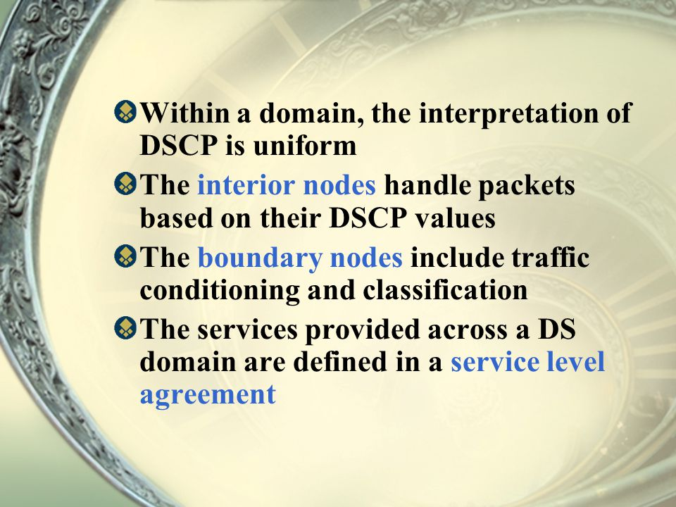 Within a domain, the interpretation of DSCP is uniform The interior nodes handle packets based on their DSCP values The boundary nodes include traffic