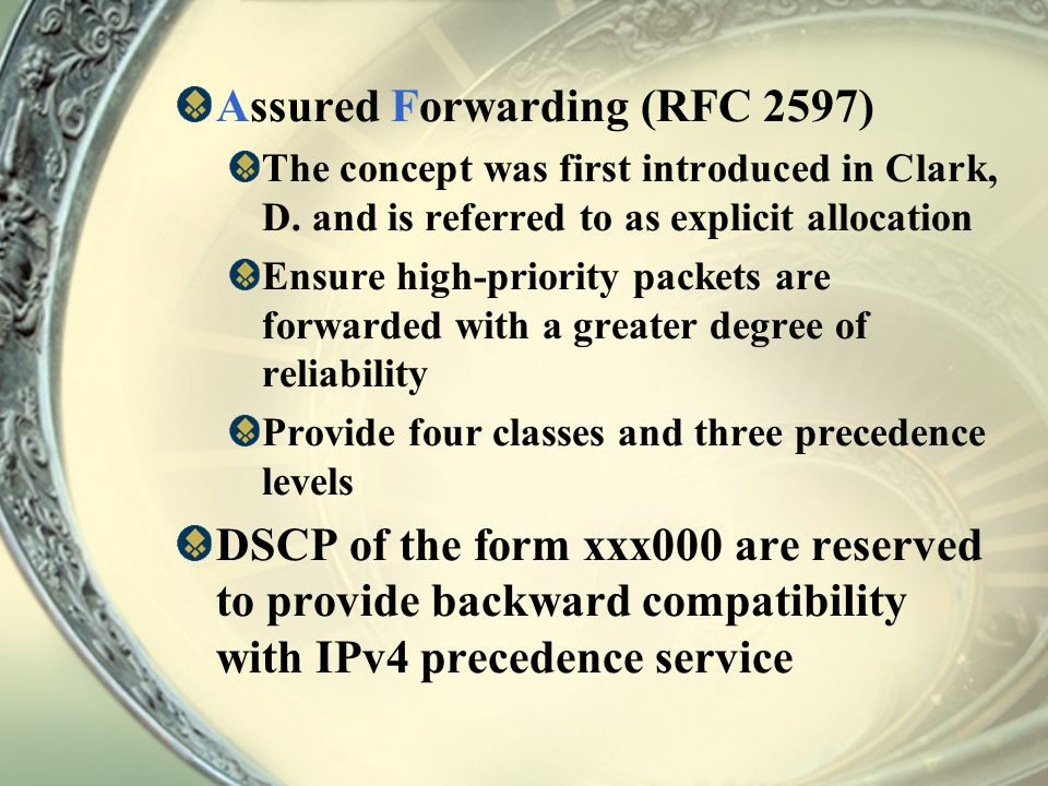 Assured Forwarding (RFC 2597) The concept was first introduced in Clark, D. and is referred to as explicit allocation Ensure high-priority packets are