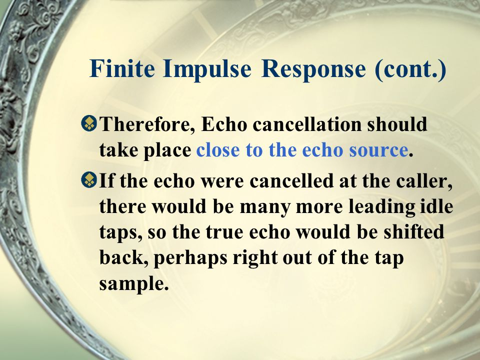 Finite Impulse Response (cont.) Therefore, Echo cancellation should take place close to the echo source. If the echo were cancelled at the caller, the