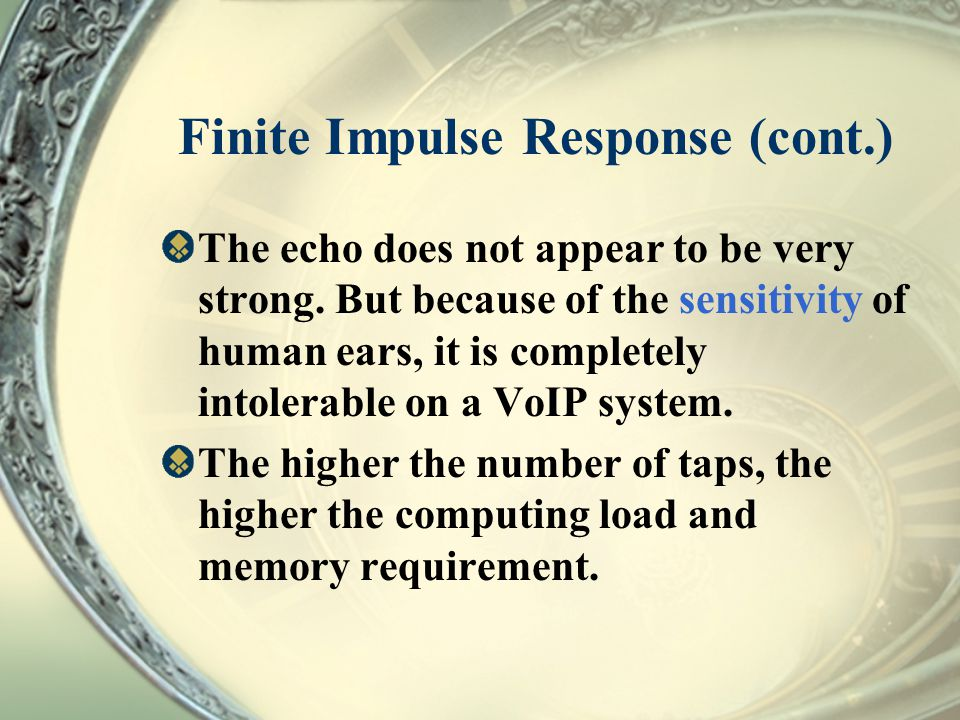 Finite Impulse Response (cont.) The echo does not appear to be very strong. But because of the sensitivity of human ears, it is completely intolerable