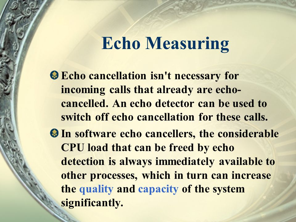 Echo Measuring Echo cancellation isn't necessary for incoming calls that already are echo- cancelled. An echo detector can be used to switch off echo
