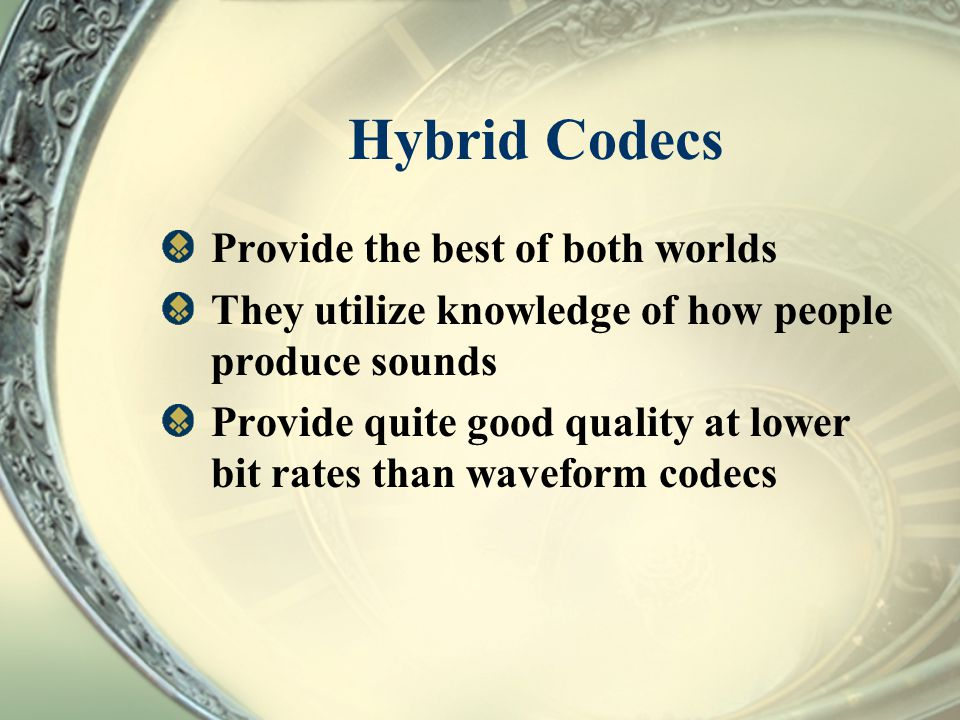 Hybrid Codecs Provide the best of both worlds They utilize knowledge of how people produce sounds Provide quite good quality at lower bit rates than w