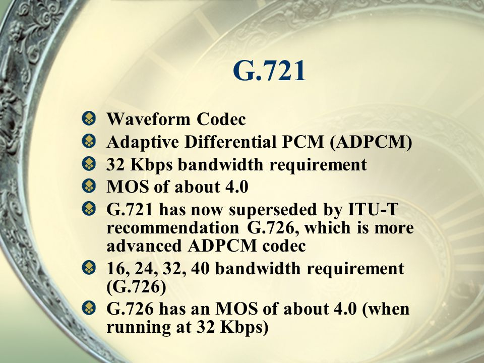 G.721 Waveform Codec Adaptive Differential PCM (ADPCM) 32 Kbps bandwidth requirement MOS of about 4.0 G.721 has now superseded by ITU-T recommendation