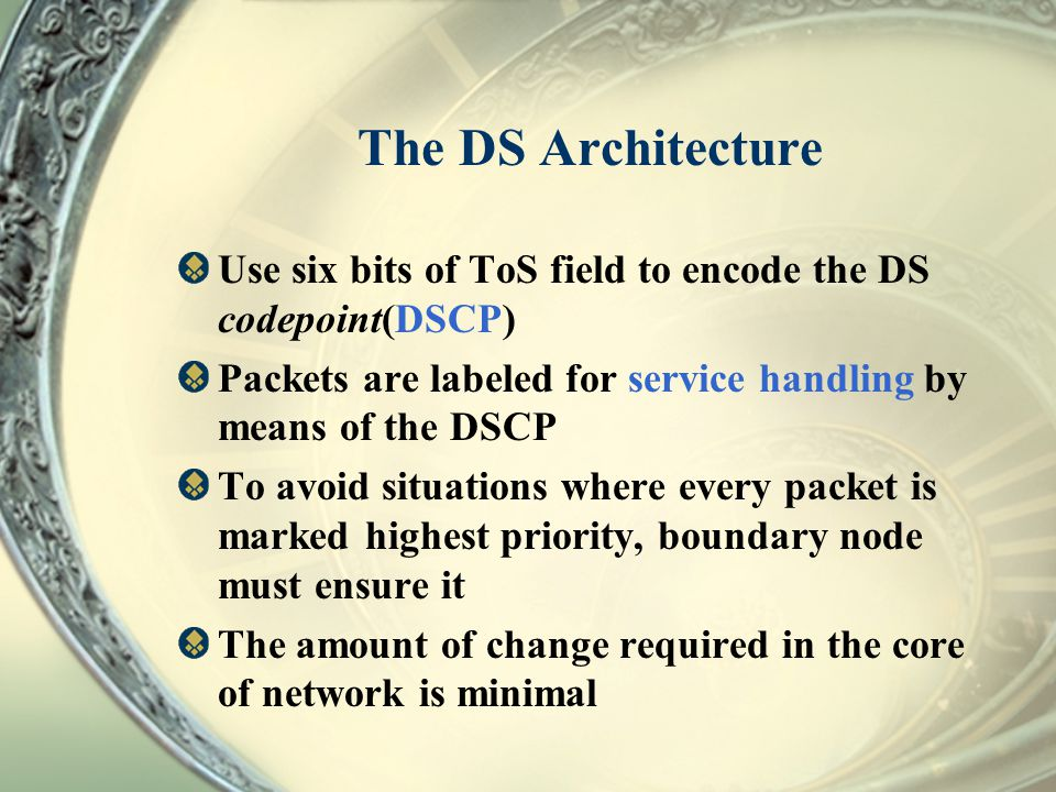 The DS Architecture Use six bits of ToS field to encode the DS codepoint(DSCP) Packets are labeled for service handling by means of the DSCP To avoid
