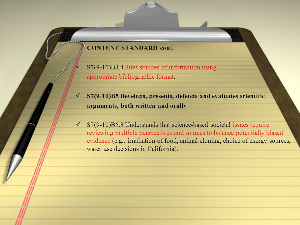 CONTENT STANDARD cont. S7(9-10)B3.4 Sites sources of information using appropriate bibliographic format. S7(9-10)B5 Develops, presents, defends and ev