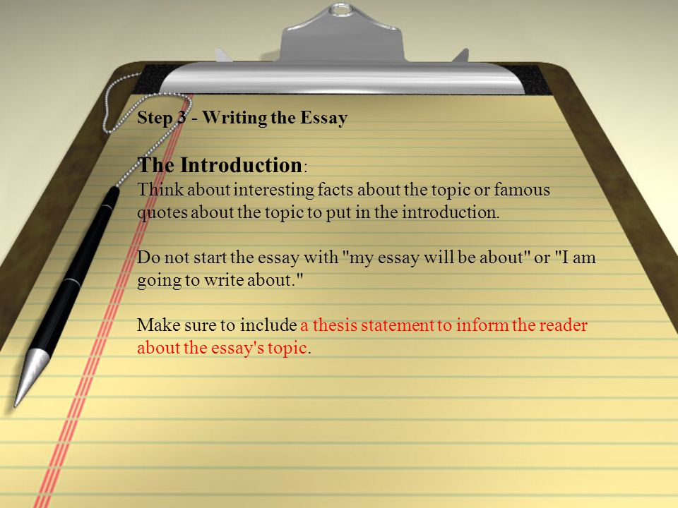 Step 3 - Writing the Essay The Introduction : Think about interesting facts about the topic or famous quotes about the topic to put in the introduction.