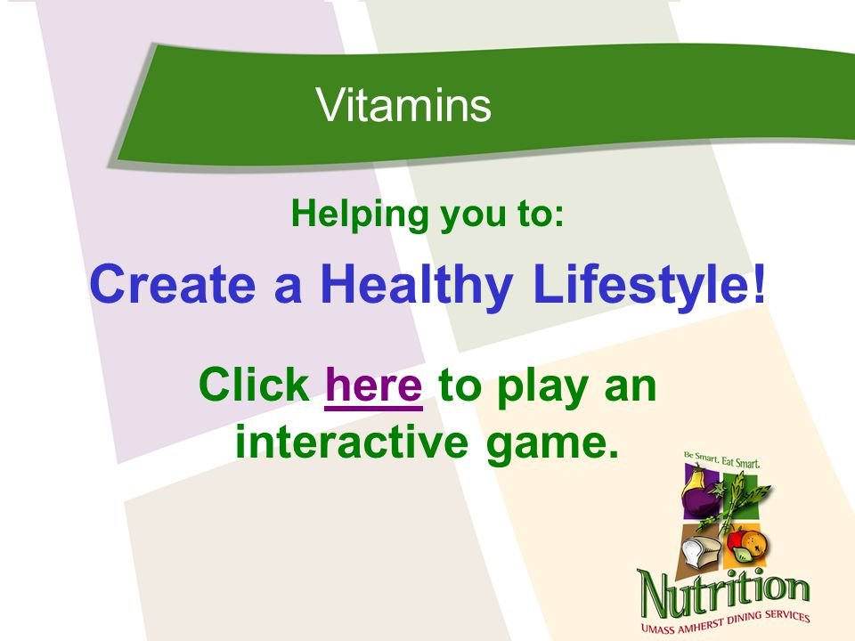 Vitamins Helping you to: Create a Healthy Lifestyle! Click here to play anhere interactive game.
