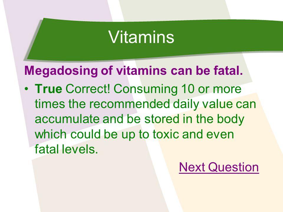 Vitamins Megadosing of vitamins can be fatal. True Correct.