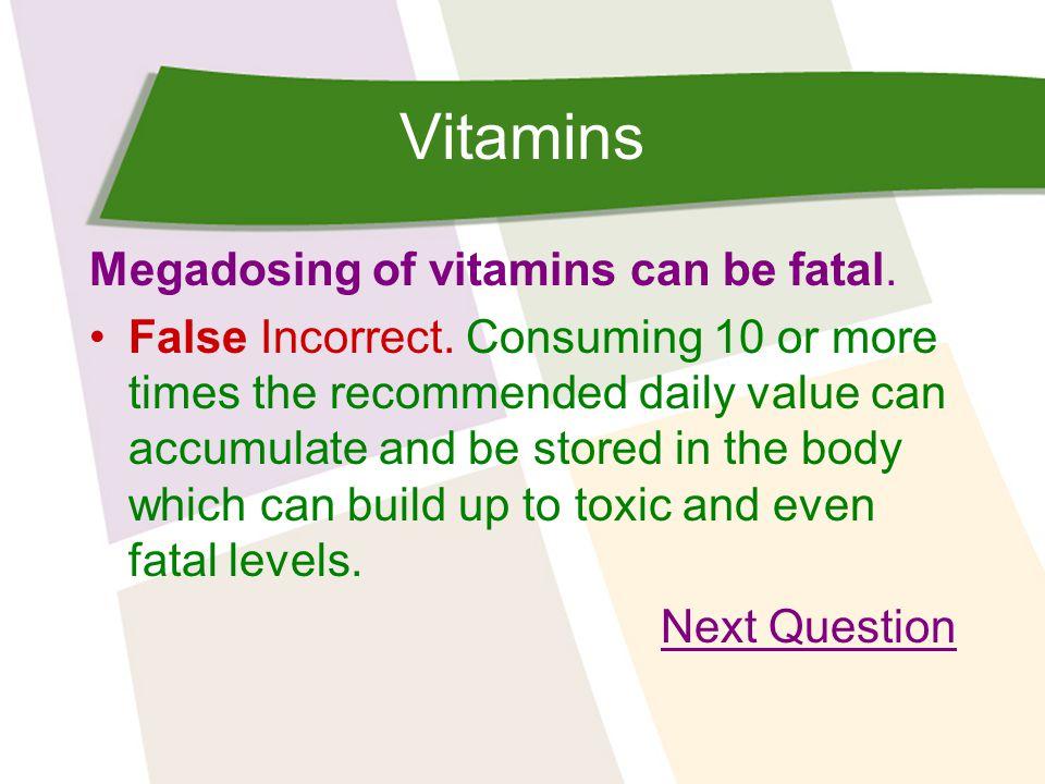 Vitamins Megadosing of vitamins can be fatal. False Incorrect.