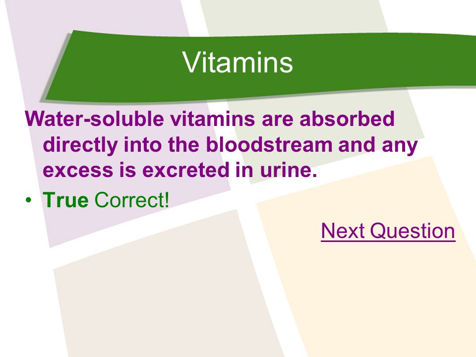 Vitamins Water-soluble vitamins are absorbed directly into the bloodstream and any excess is excreted in urine.
