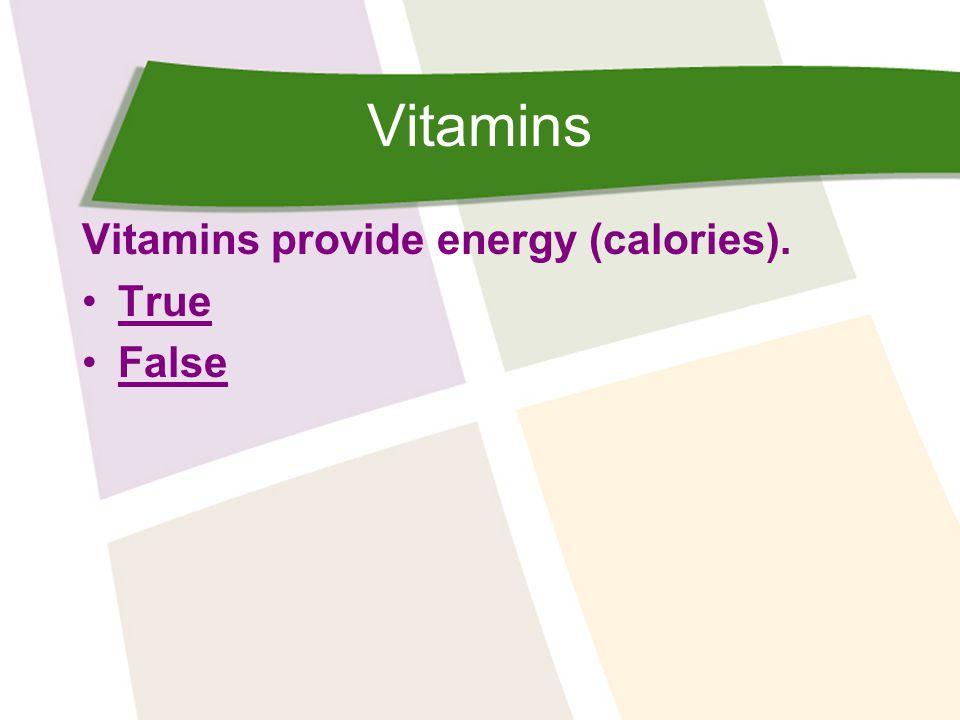 Vitamins Vitamins provide energy (calories). True False
