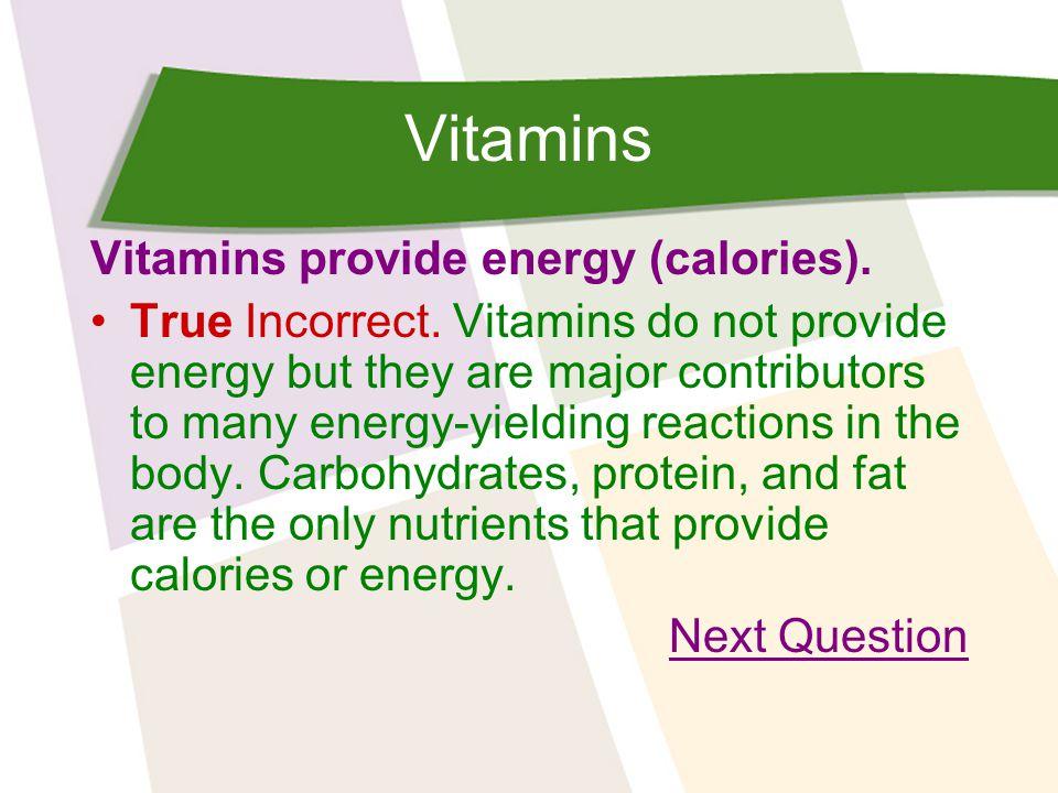 Vitamins Vitamins provide energy (calories). True Incorrect.