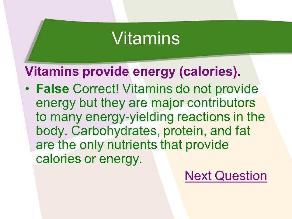 Vitamins Vitamins provide energy (calories). False Correct.