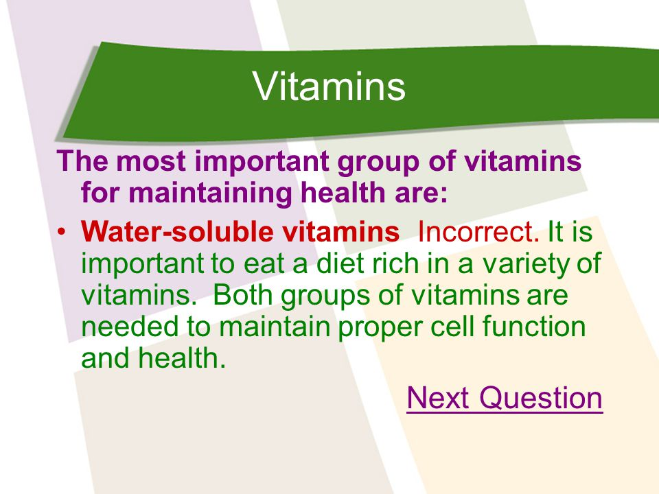 Vitamins The most important group of vitamins for maintaining health are: Water-soluble vitamins Incorrect.