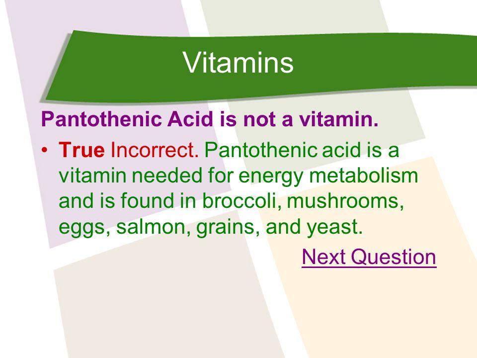 Vitamins Pantothenic Acid is not a vitamin. True Incorrect.