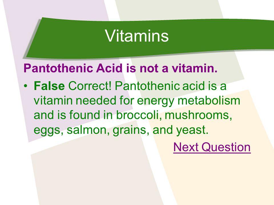 Vitamins Pantothenic Acid is not a vitamin. False Correct.