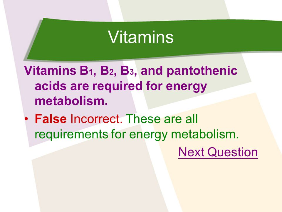 Vitamins Vitamins B 1, B 2, B 3, and pantothenic acids are required for energy metabolism.