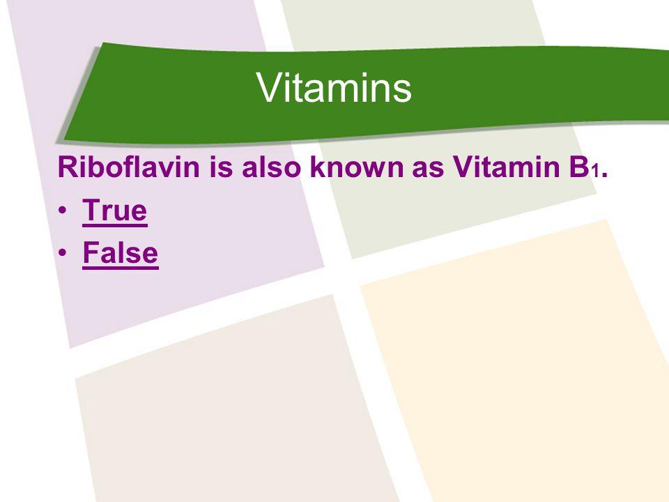 Vitamins Riboflavin is also known as Vitamin B 1. True False