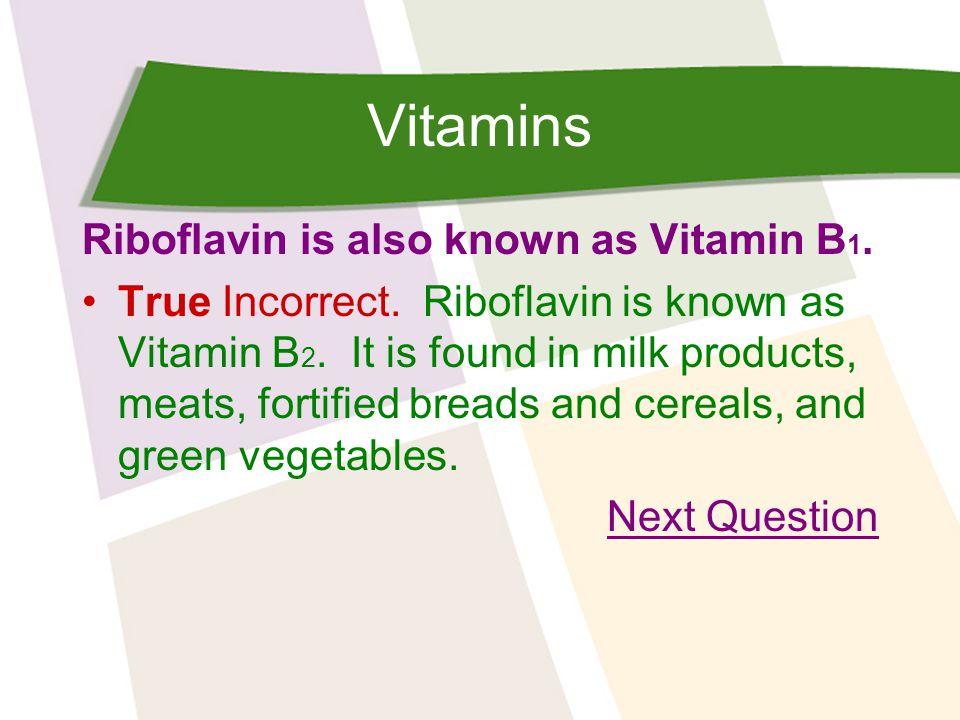 Vitamins Riboflavin is also known as Vitamin B 1. True Incorrect.