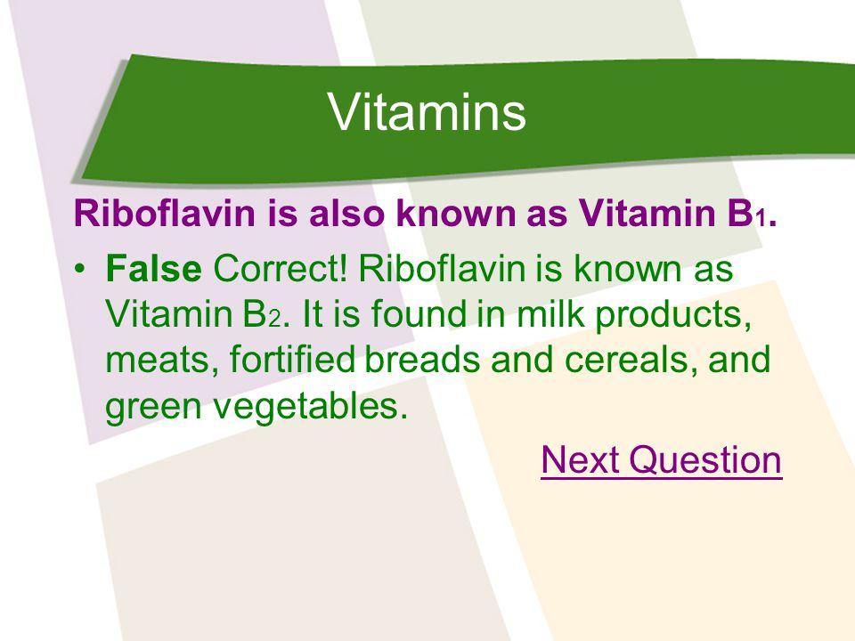 Vitamins Riboflavin is also known as Vitamin B 1. False Correct.