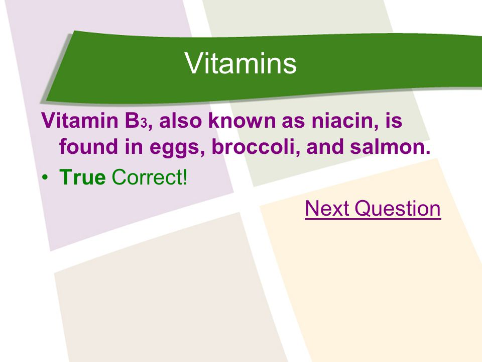 Vitamins Vitamin B 3, also known as niacin, is found in eggs, broccoli, and salmon.