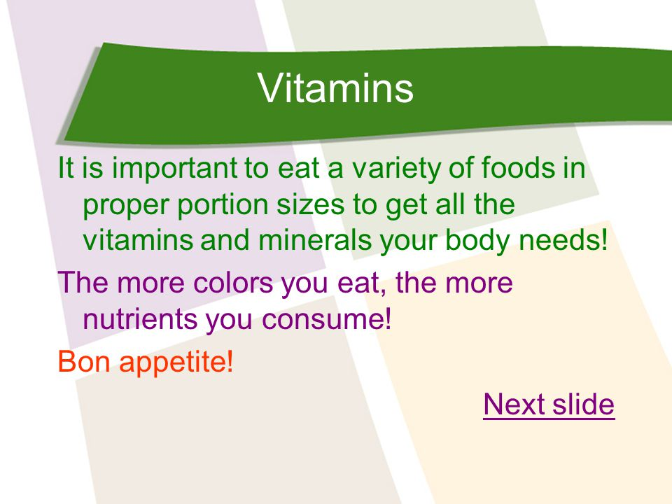 Vitamins It is important to eat a variety of foods in proper portion sizes to get all the vitamins and minerals your body needs.