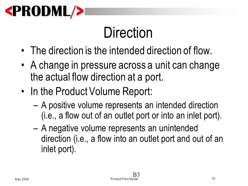 10 Product Flow Model May 2008 Direction The direction is the intended direction of flow. A change in pressure across a unit can change the actual flo