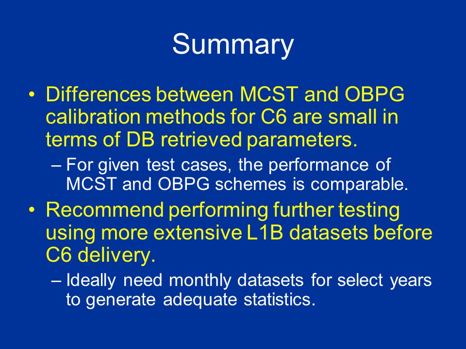 Summary Differences between MCST and OBPG calibration methods for C6 are small in terms of DB retrieved parameters. –For given test cases, the perform