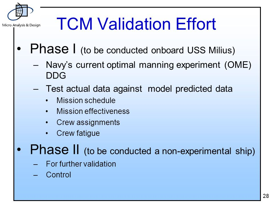 28 TCM Validation Effort Phase I (to be conducted onboard USS Milius) –Navy's current optimal manning experiment (OME) DDG –Test actual data against model predicted data Mission schedule Mission effectiveness Crew assignments Crew fatigue Phase II (to be conducted a non-experimental ship) –For further validation –Control