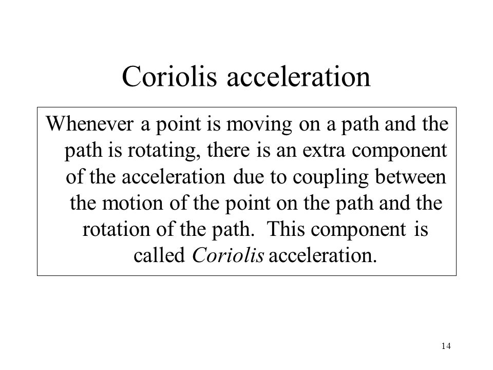 14 Coriolis acceleration Whenever a point is moving on a path and the path is rotating, there is an extra component of the acceleration due to couplin