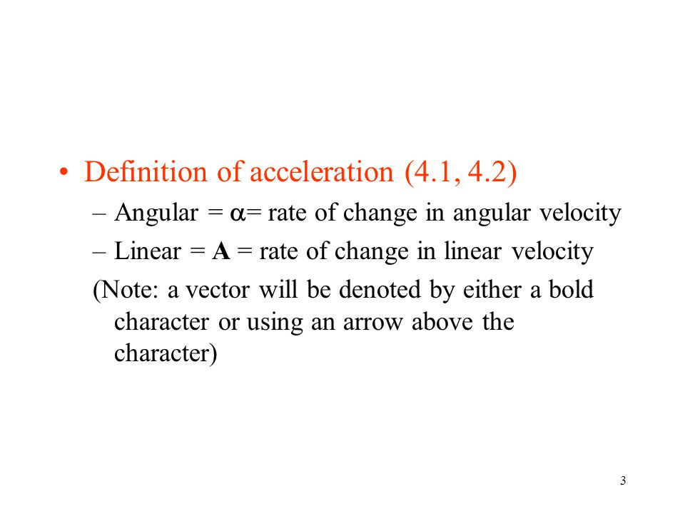3 Definition of acceleration (4.1, 4.2) –Angular =  = rate of change in angular velocity –Linear = A = rate of change in linear velocity (Note: a vec