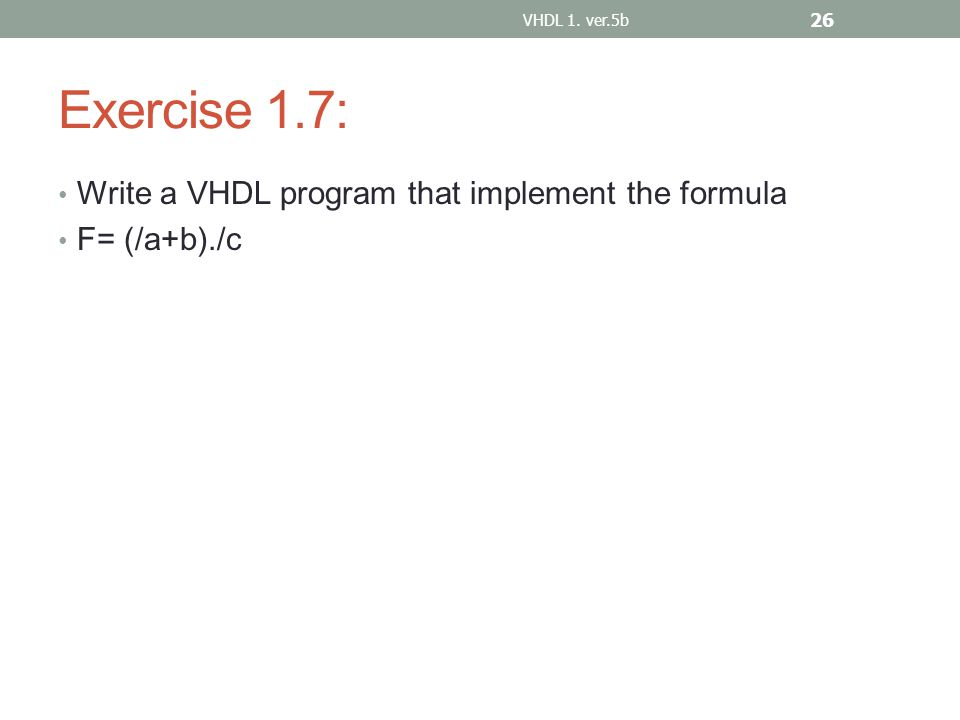 Exercise 1.7: Write a VHDL program that implement the formula F= (/a+b)./c VHDL 1. ver.5b 26