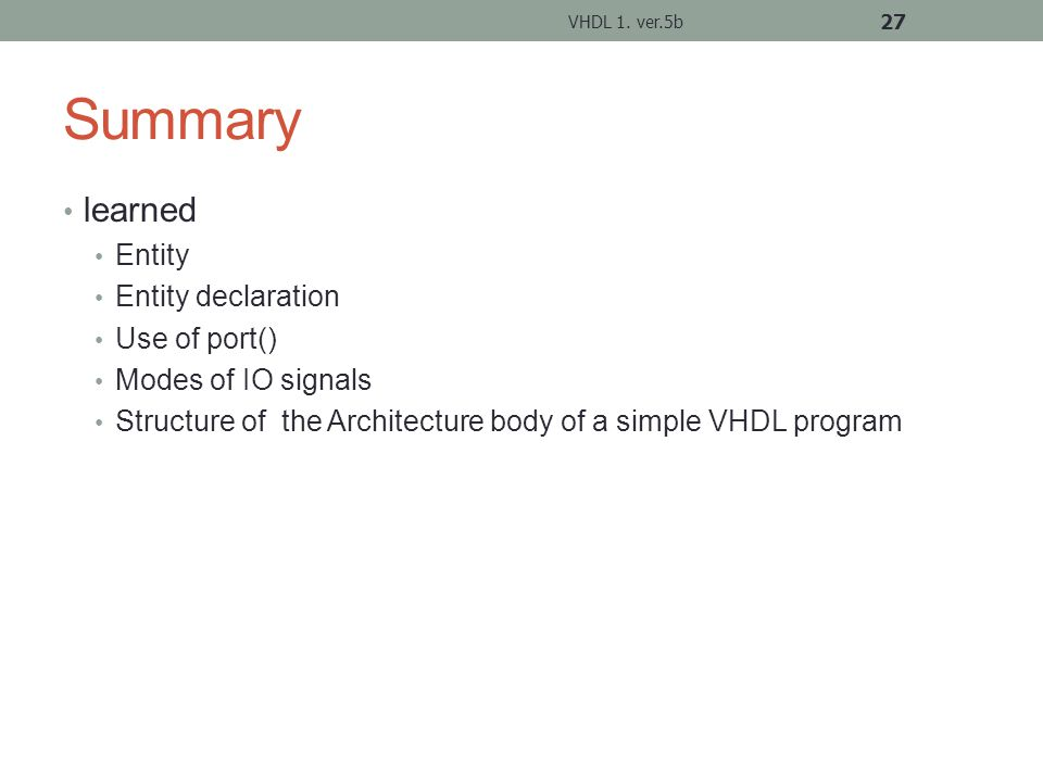 Summary learned Entity Entity declaration Use of port() Modes of IO signals Structure of the Architecture body of a simple VHDL program VHDL 1.
