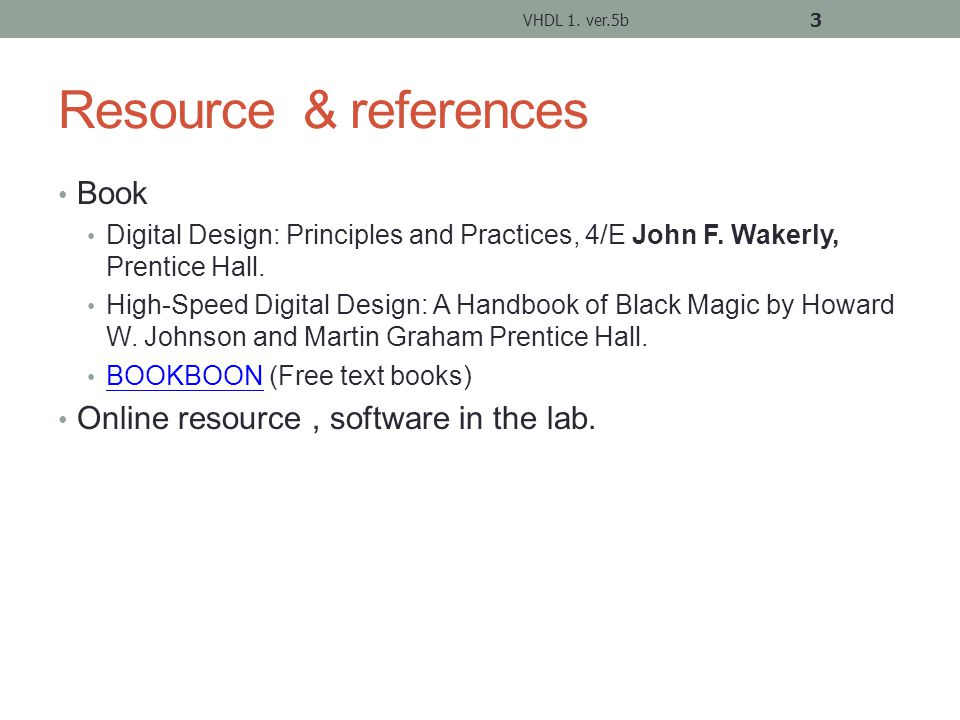 Web resource on VHDL (plenty) *Courses and tools http://equipe.nce.ufrj.br/gabriel/vhdlfpga.html VHDL Quick Reference http://www.doulos.co.uk/hegv/ VHDL 1.