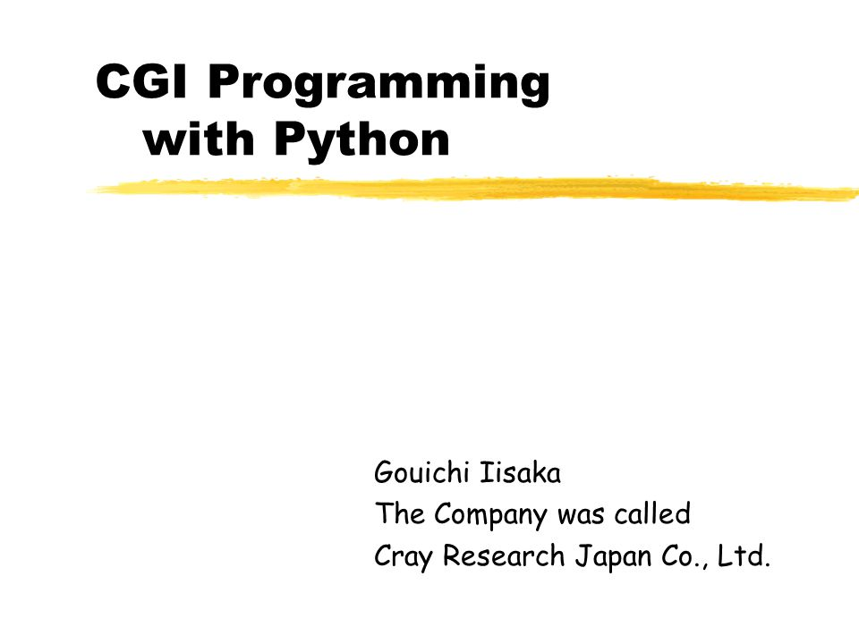 CGI Programming with Python Gouichi Iisaka The Company was called Cray Research Japan Co., Ltd.