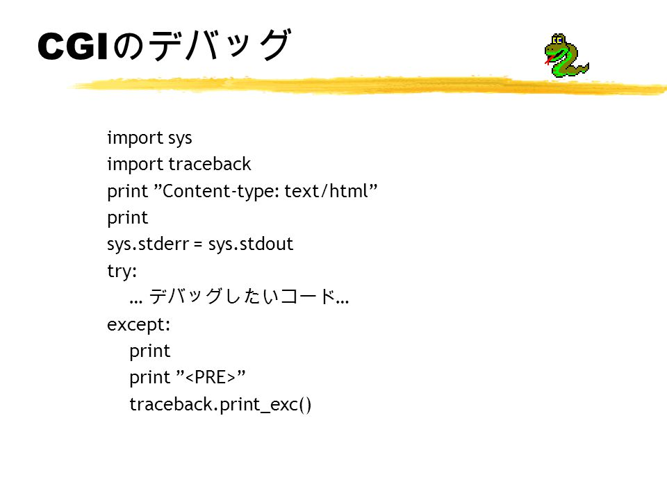 CGI のデバッグ import sys import traceback print Content-type: text/html print sys.stderr = sys.stdout try: … デバッグしたいコード … except: print print traceback.print_exc()