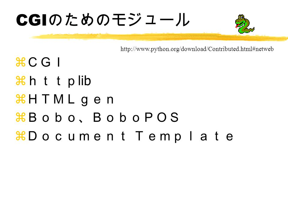 CGI のためのモジュール z CGI z http lib z HTMLgen z Bobo、BoboPOS z Document Template http://www.python.org/download/Contributed.html#netweb