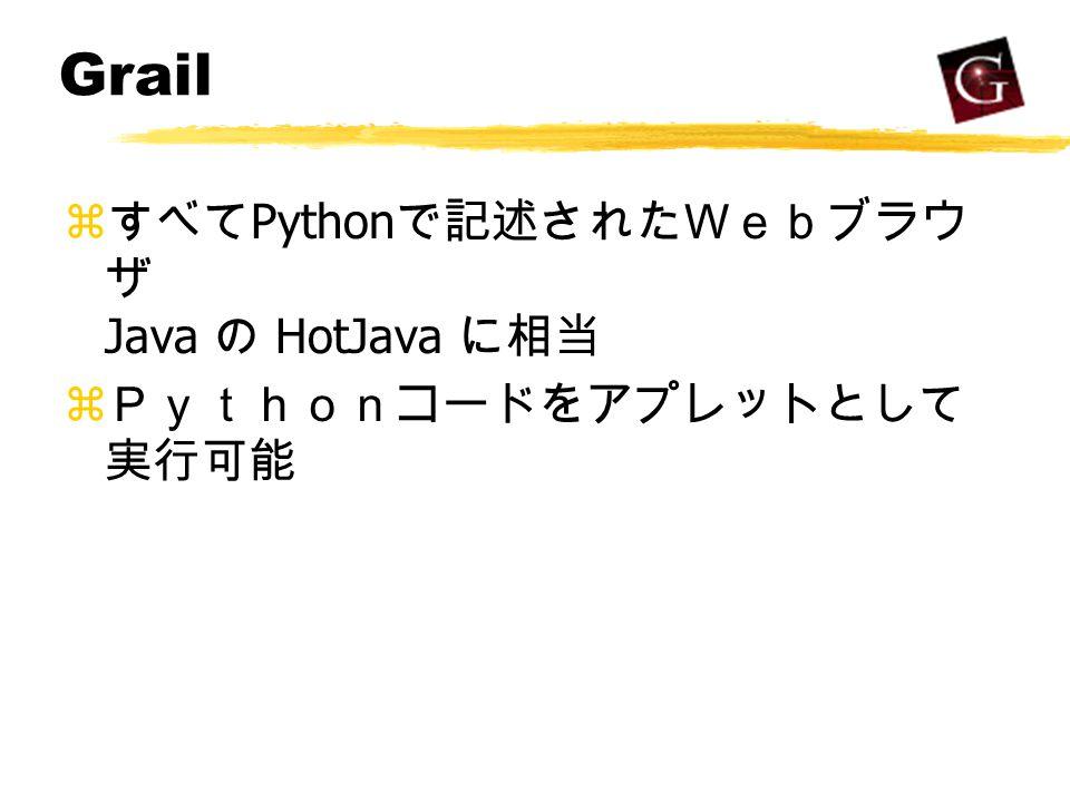 Grail z すべて Python で記述されたWebブラウ ザ Java の HotJava に相当 z Pythonコードをアプレットとして 実行可能