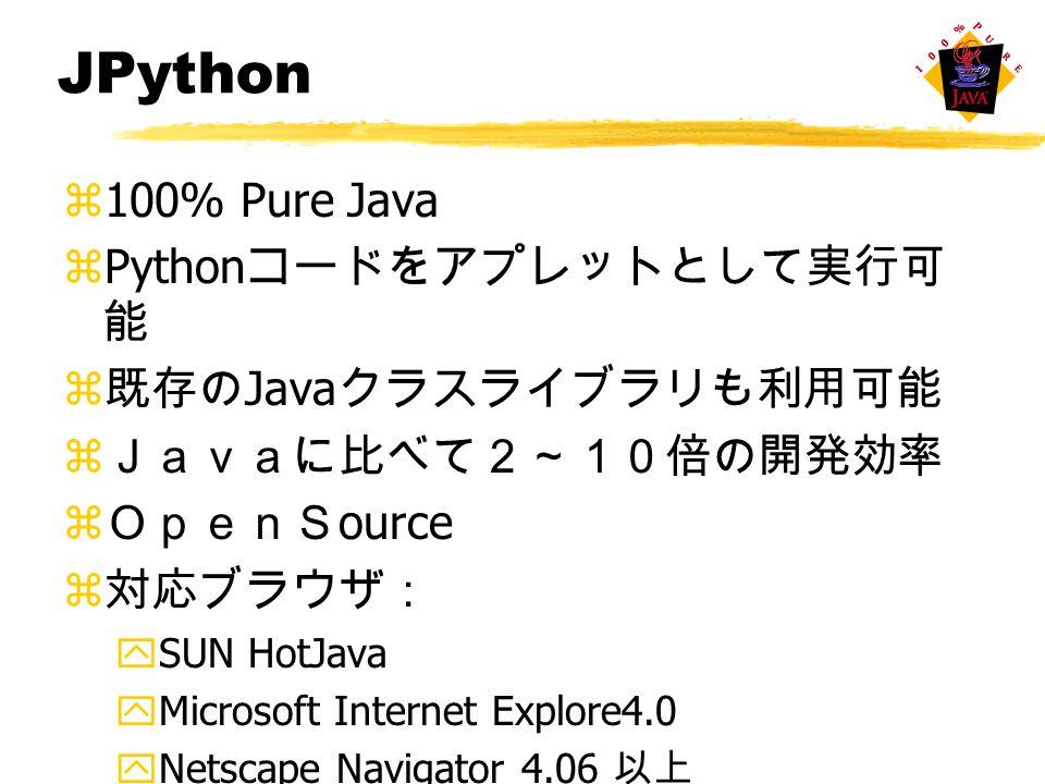 JPython z100% Pure Java zPython コードをアプレットとして実行可 能 z 既存の Java クラスライブラリも利用可能 z Javaに比べて2~10倍の開発効率 z OpenS ource z 対応ブラウザ: ySUN HotJava yMicrosoft Internet Explore4.0 yNetscape Navigator 4.06 以上