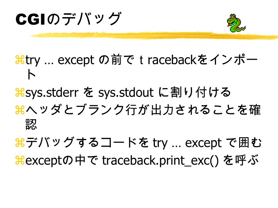 CGI のデバッグ ztry … except の前でt raceback をインポー ト zsys.stderr を sys.stdout に割り付ける z ヘッダとブランク行が出力されることを確 認 z デバッグするコードを try … except で囲む zexcept の中で traceback.print_exc() を呼ぶ