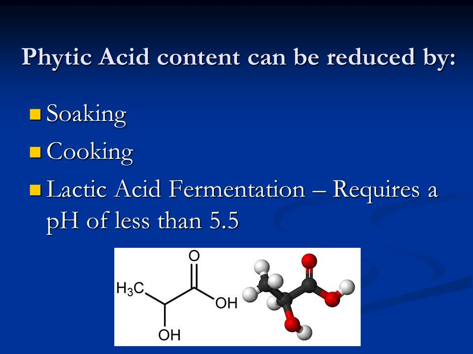 Phytic Acid content can be reduced by: Soaking Soaking Cooking Cooking Lactic Acid Fermentation – Requires a pH of less than 5.5 Lactic Acid Fermentation – Requires a pH of less than 5.5