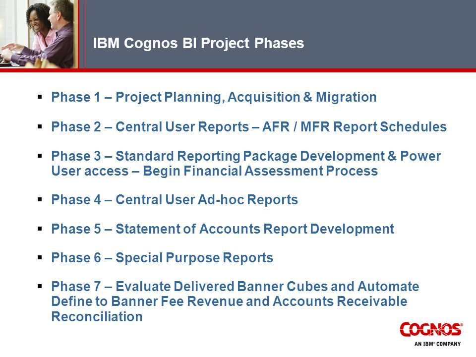 IBM Cognos BI Project Phases  Phase 1 – Project Planning, Acquisition & Migration  Phase 2 – Central User Reports – AFR / MFR Report Schedules  Phase 3 – Standard Reporting Package Development & Power User access – Begin Financial Assessment Process  Phase 4 – Central User Ad-hoc Reports  Phase 5 – Statement of Accounts Report Development  Phase 6 – Special Purpose Reports  Phase 7 – Evaluate Delivered Banner Cubes and Automate Define to Banner Fee Revenue and Accounts Receivable Reconciliation