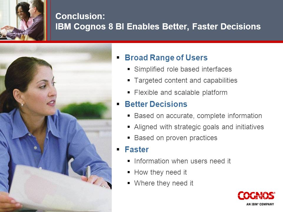 Conclusion: IBM Cognos 8 BI Enables Better, Faster Decisions  Broad Range of Users  Simplified role based interfaces  Targeted content and capabilities  Flexible and scalable platform  Better Decisions  Based on accurate, complete information  Aligned with strategic goals and initiatives  Based on proven practices  Faster  Information when users need it  How they need it  Where they need it