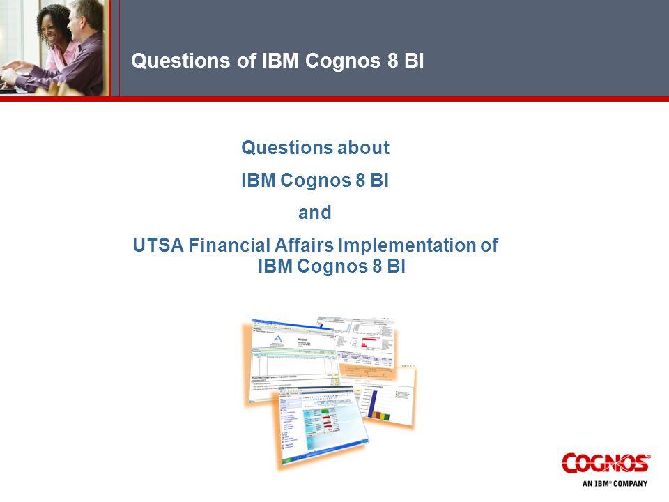 Questions of IBM Cognos 8 BI Questions about IBM Cognos 8 BI and UTSA Financial Affairs Implementation of IBM Cognos 8 BI