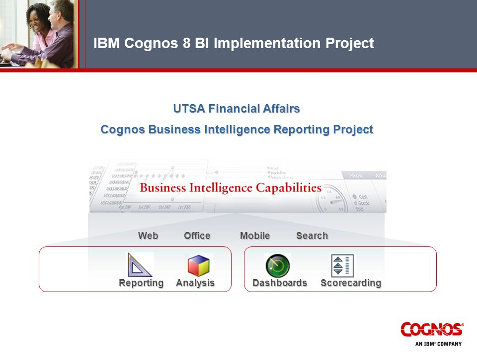 IBM Cognos 8 BI Implementation Project UTSA Financial Affairs Cognos Business Intelligence Reporting Project ReportingAnalysisDashboardsScorecarding WebOfficeSearchMobile