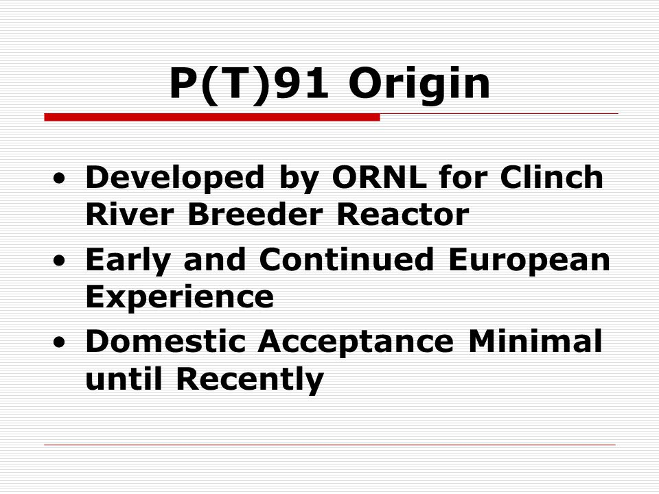 P(T)91 Origin Developed by ORNL for Clinch River Breeder Reactor Early and Continued European Experience Domestic Acceptance Minimal until Recently