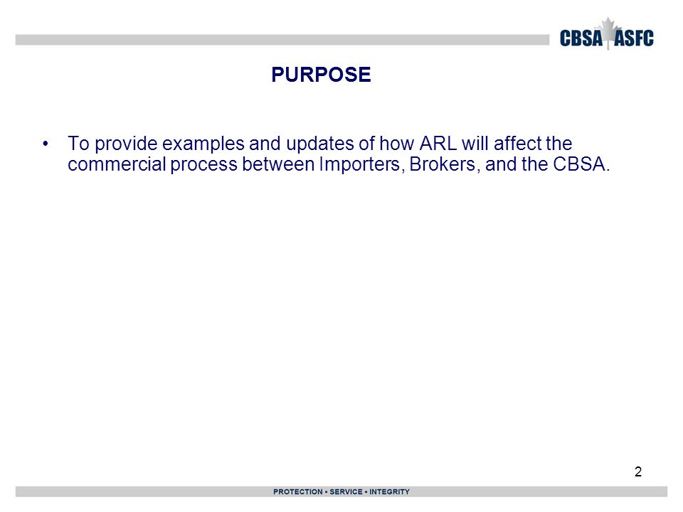 2 PURPOSE To provide examples and updates of how ARL will affect the commercial process between Importers, Brokers, and the CBSA.