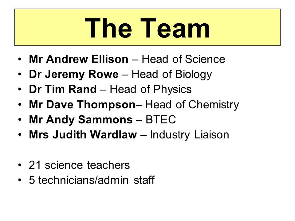 The Team Mr Andrew Ellison – Head of Science Dr Jeremy Rowe – Head of Biology Dr Tim Rand – Head of Physics Mr Dave Thompson– Head of Chemistry Mr Andy Sammons – BTEC Mrs Judith Wardlaw – Industry Liaison 21 science teachers 5 technicians/admin staff