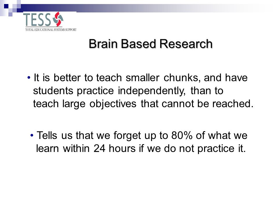 Brain Based Research It is better to teach smaller chunks, and have students practice independently, than to teach large objectives that cannot be reached.